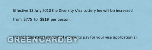 Effective 13 July 2010 the Diversity Visa Lottery fee will be increased from $775 to $819 per person